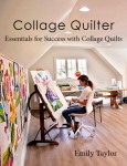 Collage Quilter: Essentials for Success with Collage Quilts Book by Emily Tailor