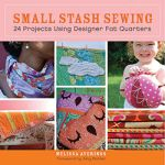 Small Stash Sewing: 24 Projects Using Designer Fat Quarters by Melissa Averinos