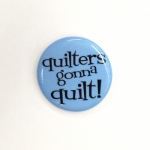 Quilters gonna Quilt Sew Sassy Button